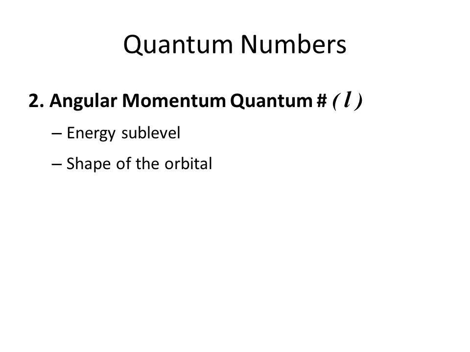 Quantum Numbers 2. Angular Momentum Quantum # ( l ) – Energy sublevel – Shape of the orbital