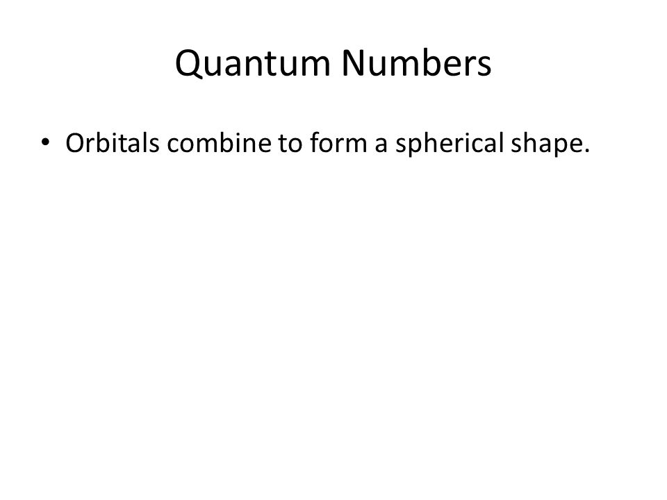 Quantum Numbers Orbitals combine to form a spherical shape.
