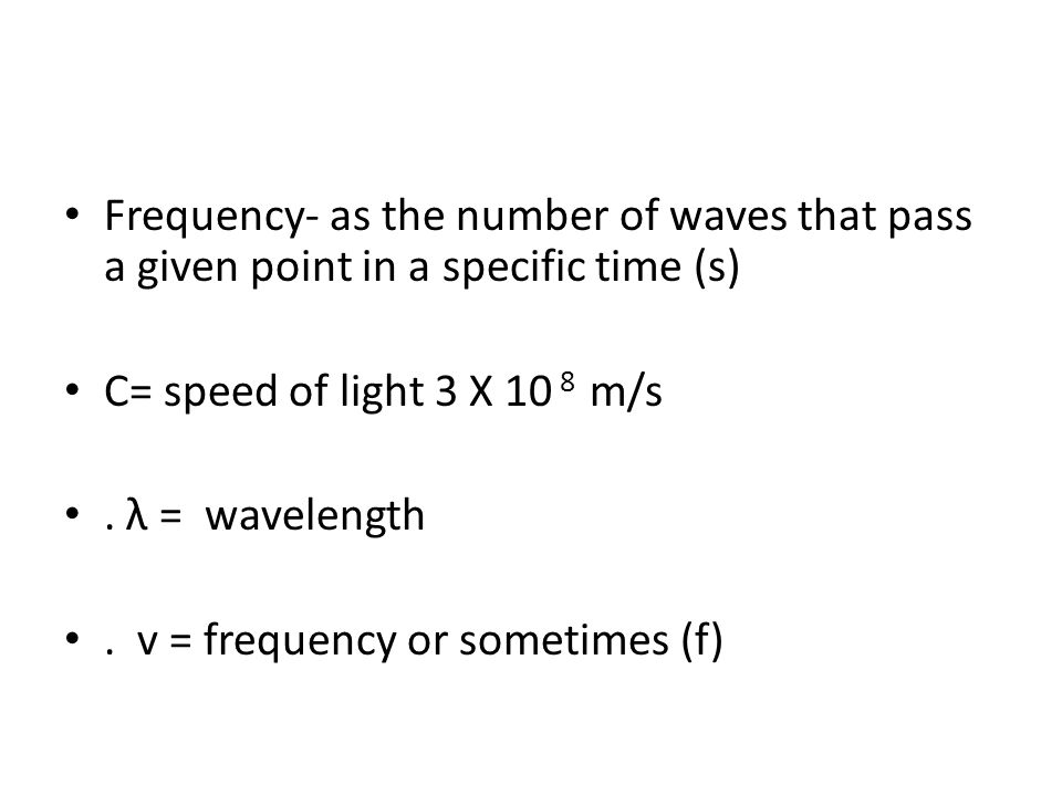 Frequency- as the number of waves that pass a given point in a specific time (s) C= speed of light 3 X 10 8 m/s.