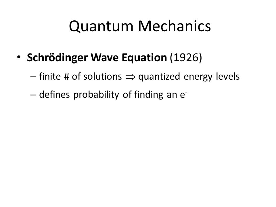 Quantum Mechanics Schrödinger Wave Equation (1926) – finite # of solutions  quantized energy levels – defines probability of finding an e -