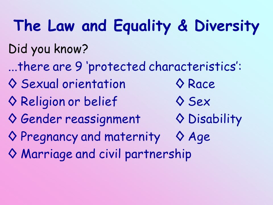 The Law and Equality & Diversity Did you know?...there are 9 'protected characteristics': ◊ Sexual orientation ◊ Race ◊ Religion or belief ◊ Sex ◊ Gender reassignment ◊ Disability ◊ Pregnancy and maternity ◊ Age ◊ Marriage and civil partnership