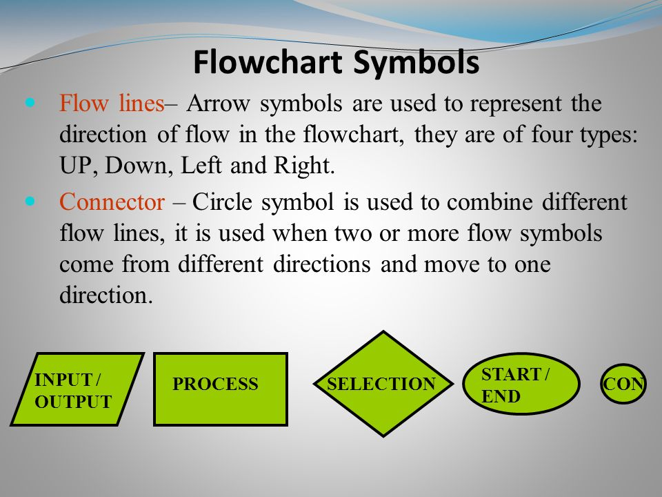 Flowchart Symbols Flow lines– Arrow symbols are used to represent the direction of flow in the flowchart, they are of four types: UP, Down, Left and Right.
