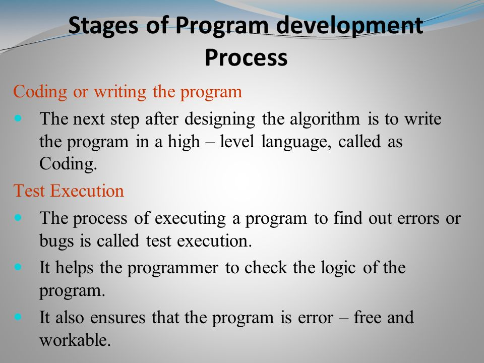 Coding or writing the program The next step after designing the algorithm is to write the program in a high – level language, called as Coding.