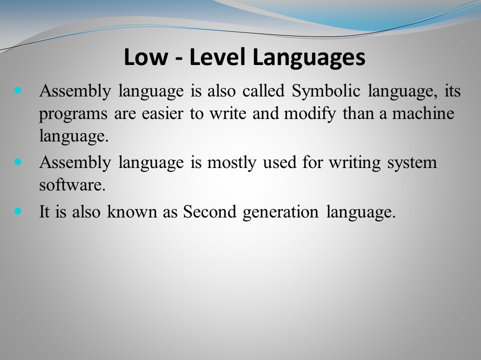 Assembly language is also called Symbolic language, its programs are easier to write and modify than a machine language.