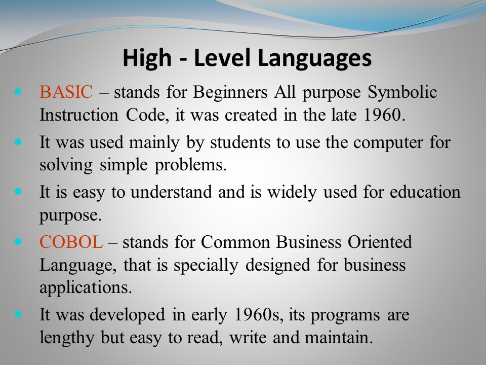 BASIC – stands for Beginners All purpose Symbolic Instruction Code, it was created in the late 1960.