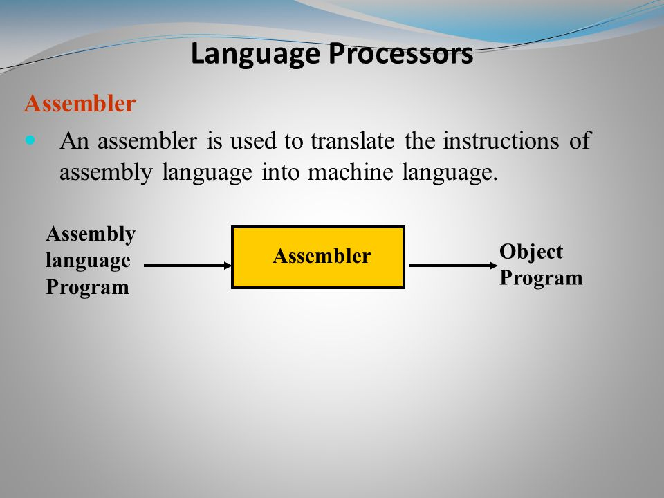 Assembler An assembler is used to translate the instructions of assembly language into machine language.