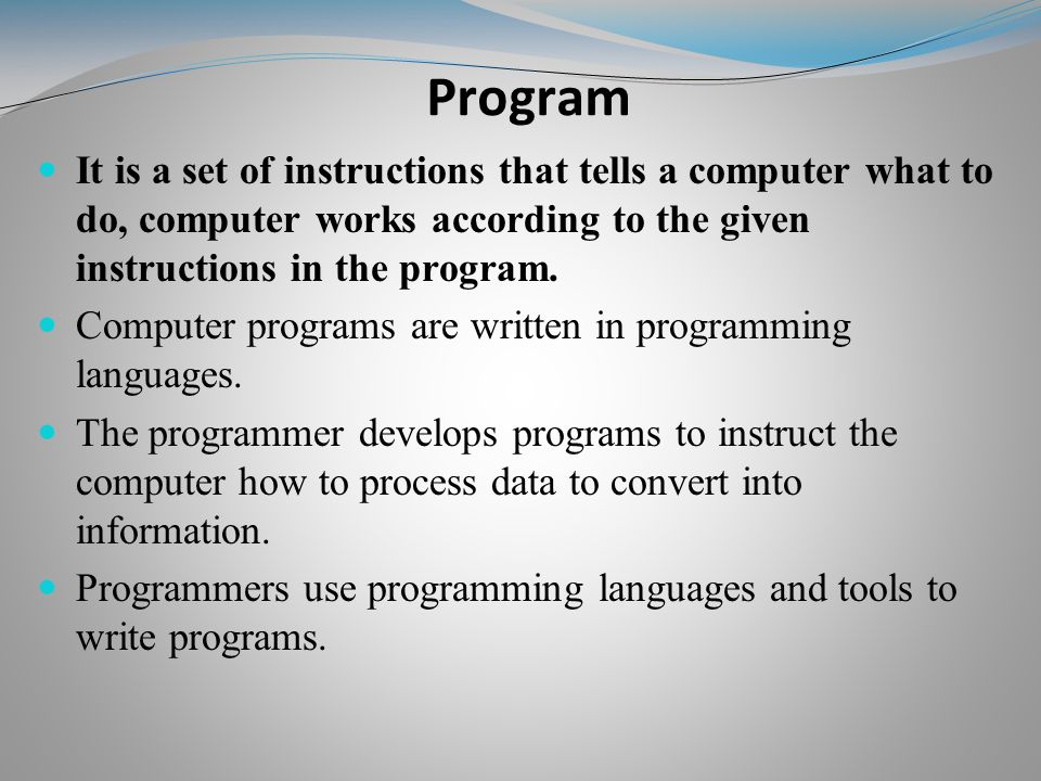 Program It is a set of instructions that tells a computer what to do, computer works according to the given instructions in the program.