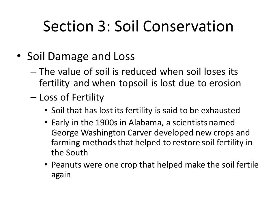 Section 3: Soil Conservation Soil Damage and Loss – The value of soil is reduced when soil loses its fertility and when topsoil is lost due to erosion – Loss of Fertility Soil that has lost its fertility is said to be exhausted Early in the 1900s in Alabama, a scientists named George Washington Carver developed new crops and farming methods that helped to restore soil fertility in the South Peanuts were one crop that helped make the soil fertile again