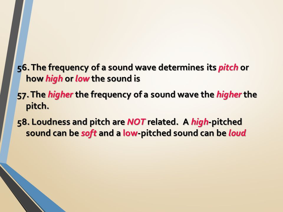56. The frequency of a sound wave determines its pitch or how high or low the sound is 57.