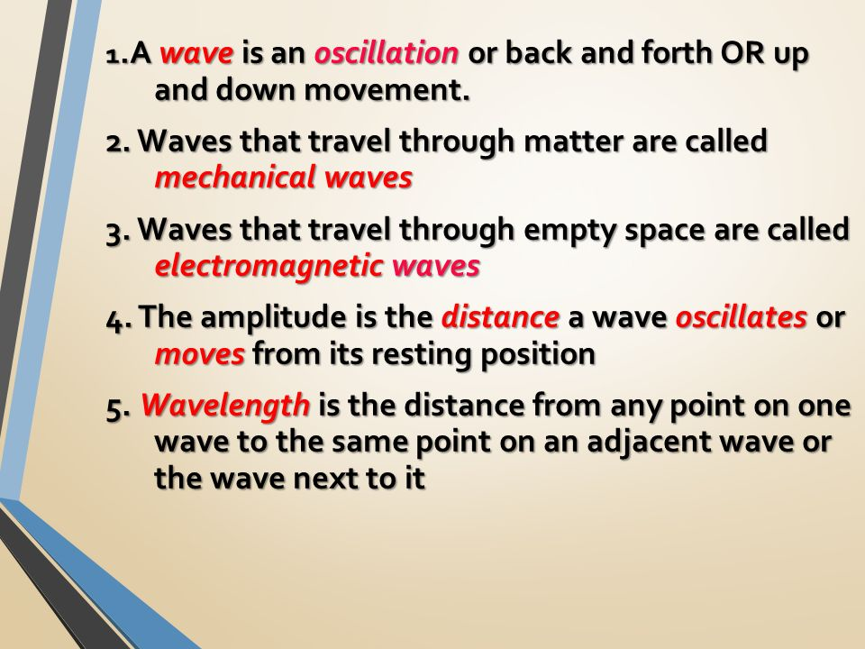 1.A wave is an oscillation or back and forth OR up and down movement.