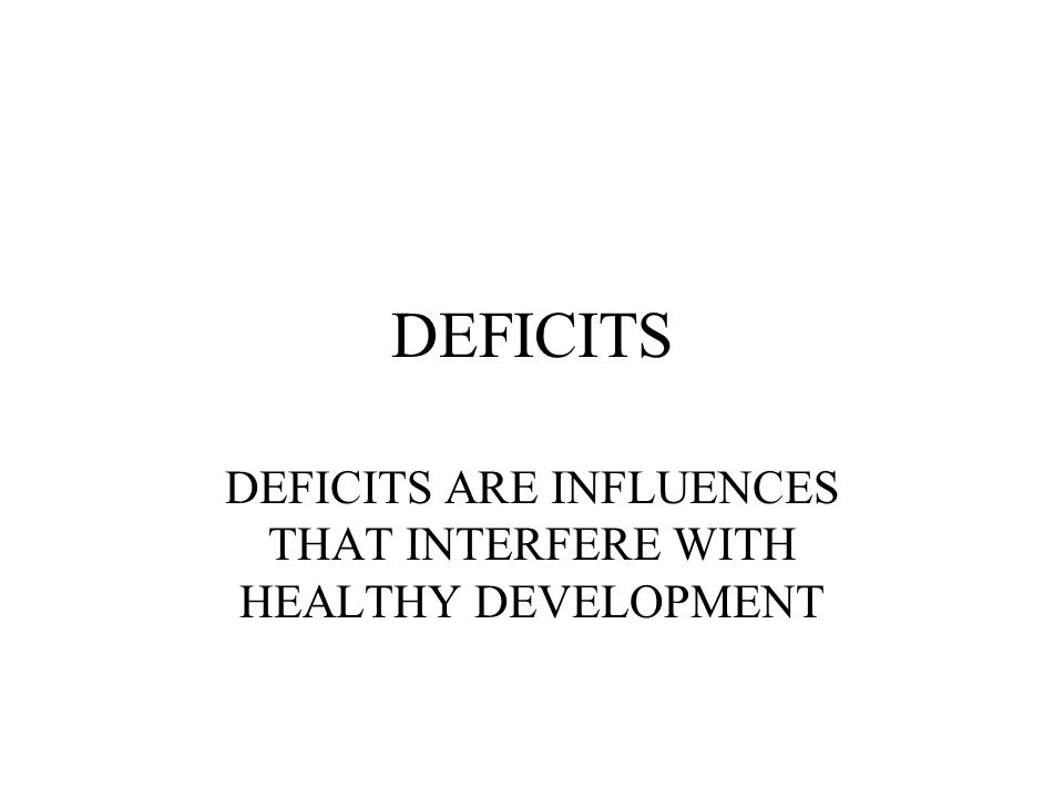 DEFICITS DEFICITS ARE INFLUENCES THAT INTERFERE WITH HEALTHY DEVELOPMENT