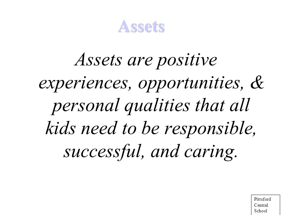 Assets Assets are positive experiences, opportunities, & personal qualities that all kids need to be responsible, successful, and caring.