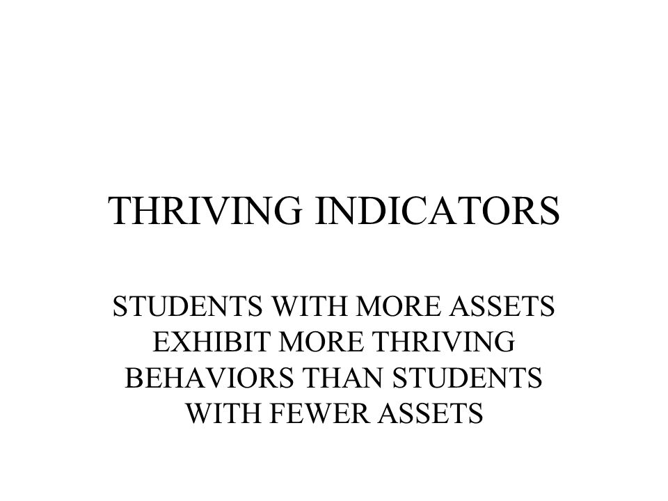 THRIVING INDICATORS STUDENTS WITH MORE ASSETS EXHIBIT MORE THRIVING BEHAVIORS THAN STUDENTS WITH FEWER ASSETS