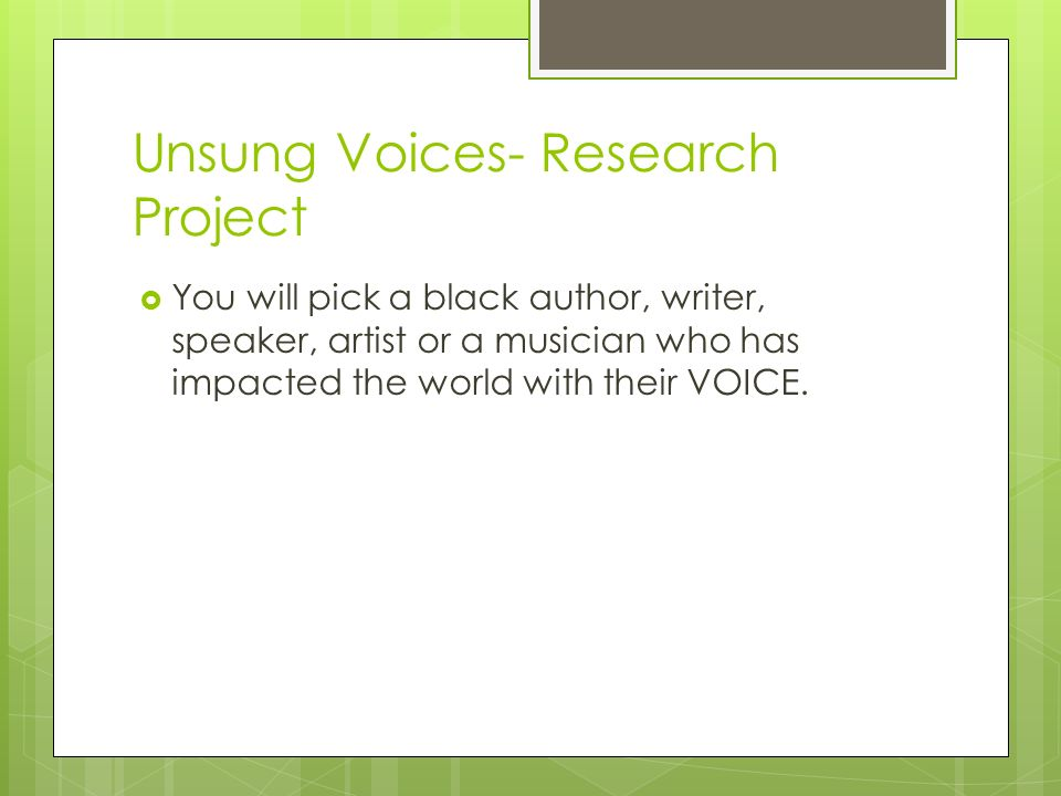 Unsung Voices- Research Project  You will pick a black author, writer, speaker, artist or a musician who has impacted the world with their VOICE.