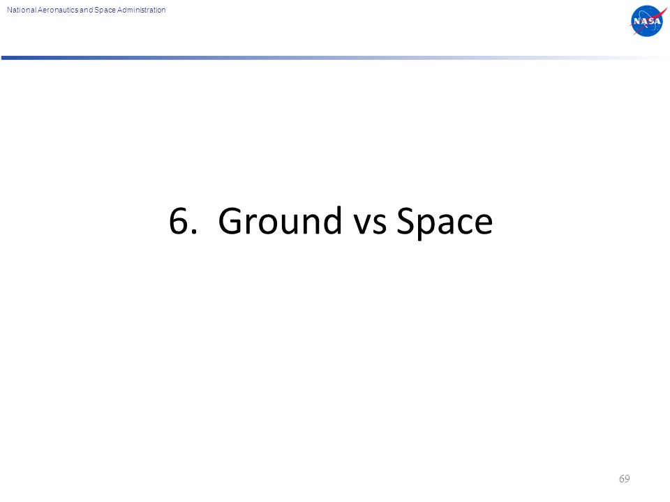 National Aeronautics and Space Administration 6. Ground vs Space 69