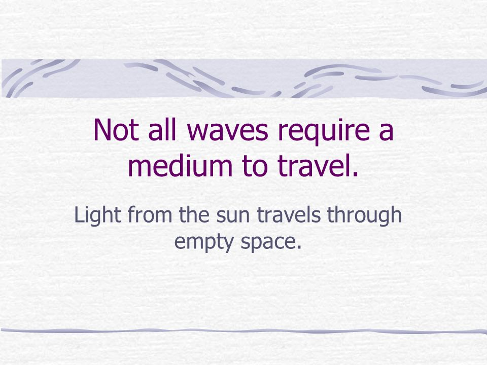 Not all waves require a medium to travel. Light from the sun travels through empty space.