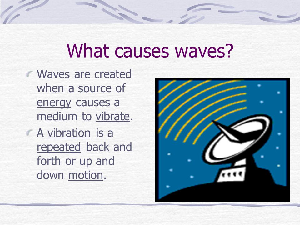 What causes waves. Waves are created when a source of energy causes a medium to vibrate.