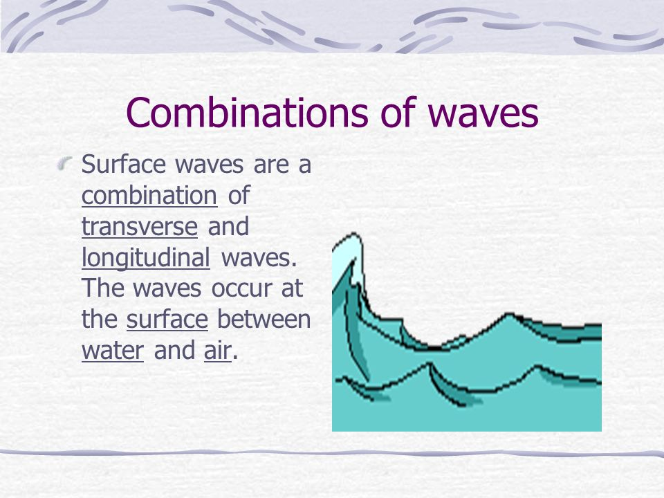 Combinations of waves Surface waves are a combination of transverse and longitudinal waves.