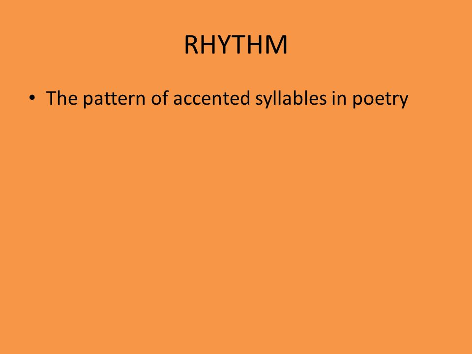 RHYTHM The pattern of accented syllables in poetry