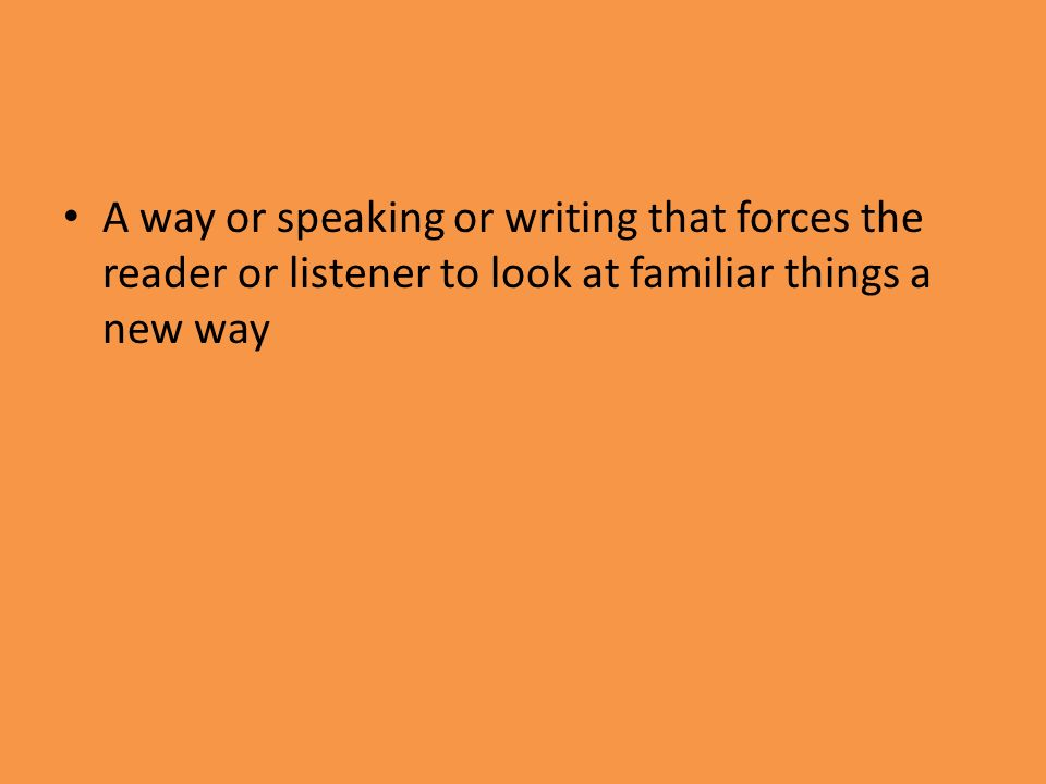 A way or speaking or writing that forces the reader or listener to look at familiar things a new way