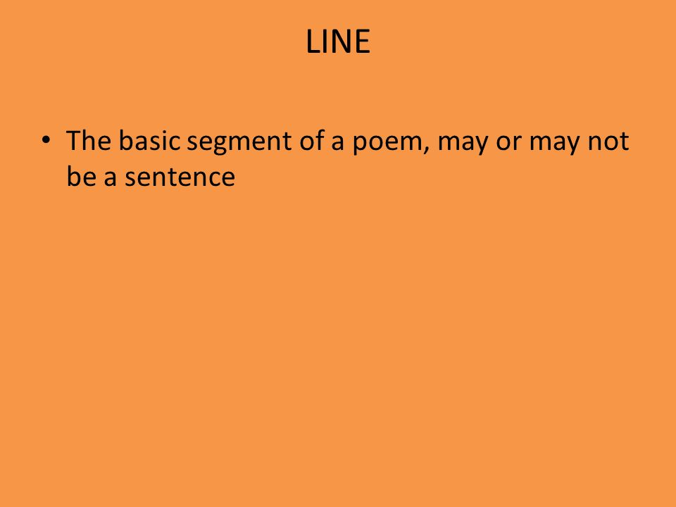 LINE The basic segment of a poem, may or may not be a sentence