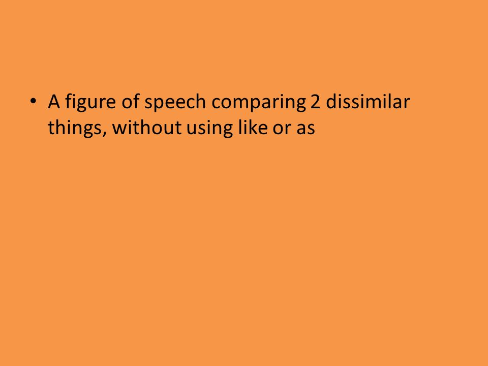 A figure of speech comparing 2 dissimilar things, without using like or as