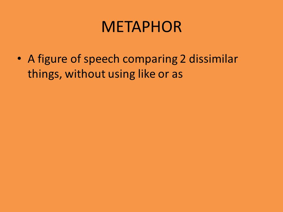 METAPHOR A figure of speech comparing 2 dissimilar things, without using like or as