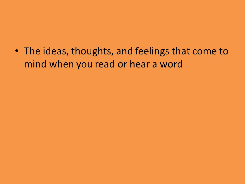 The ideas, thoughts, and feelings that come to mind when you read or hear a word