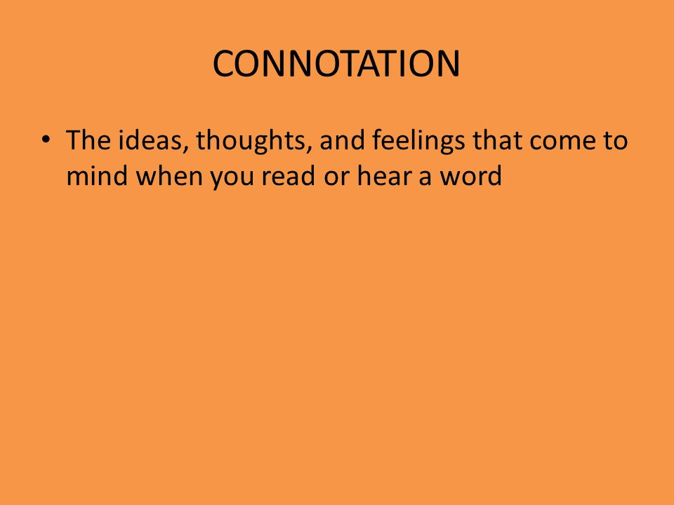 CONNOTATION The ideas, thoughts, and feelings that come to mind when you read or hear a word