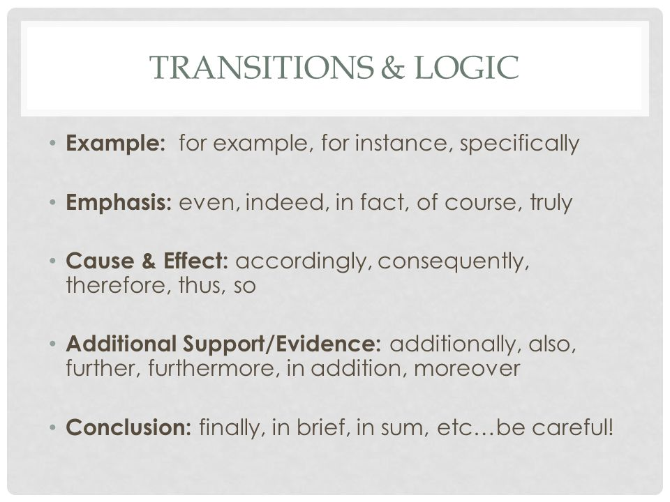 TRANSITIONS & LOGIC Example: for example, for instance, specifically Emphasis: even, indeed, in fact, of course, truly Cause & Effect: accordingly, consequently, therefore, thus, so Additional Support/Evidence: additionally, also, further, furthermore, in addition, moreover Conclusion: finally, in brief, in sum, etc…be careful!