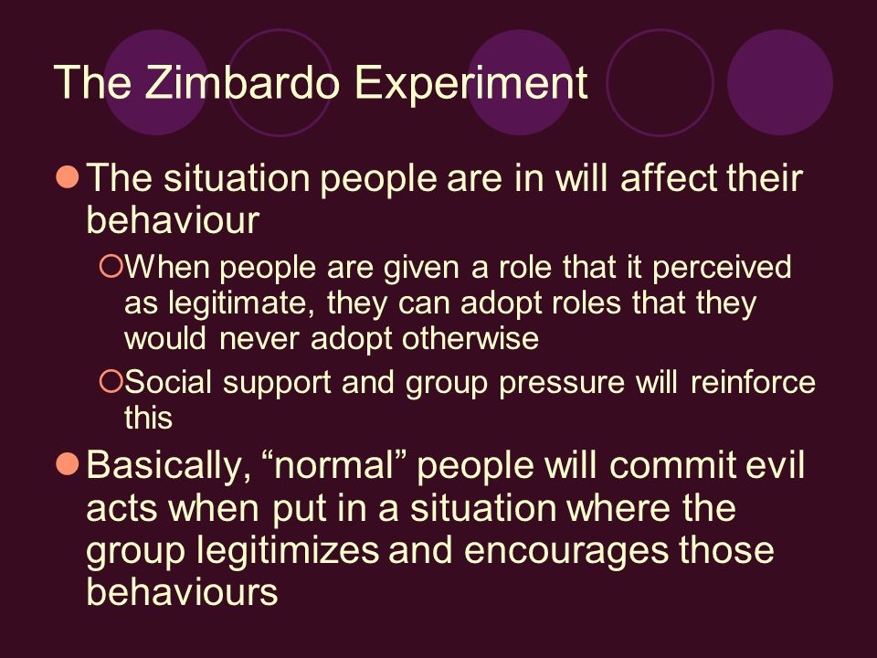 The Zimbardo Experiment The situation people are in will affect their behaviour  When people are given a role that it perceived as legitimate, they c