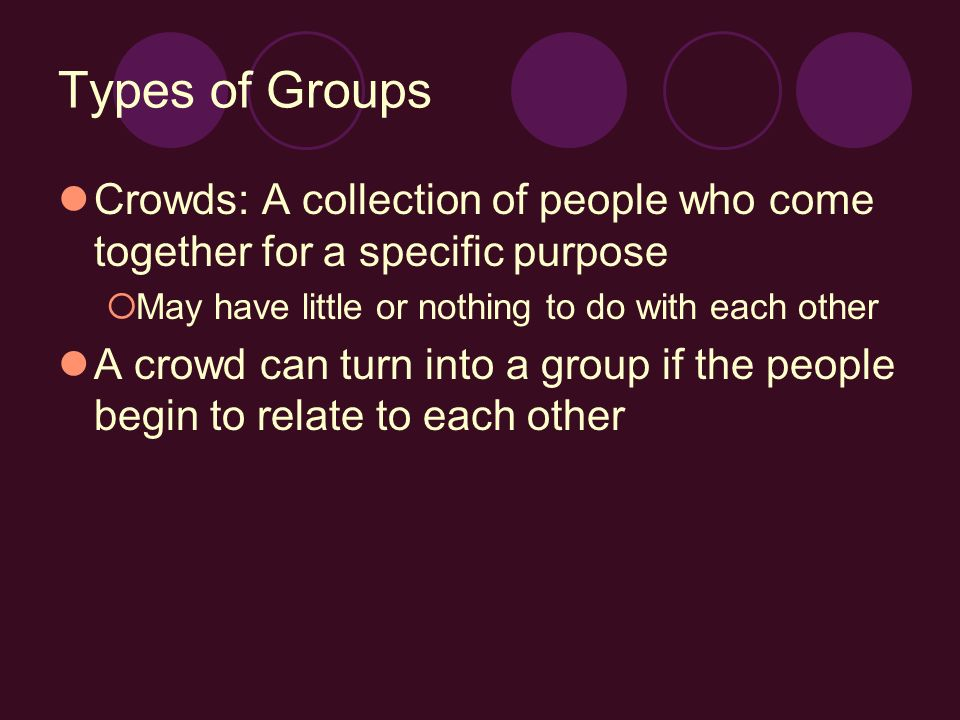 Types of Groups Crowds: A collection of people who come together for a specific purpose  May have little or nothing to do with each other A crowd can