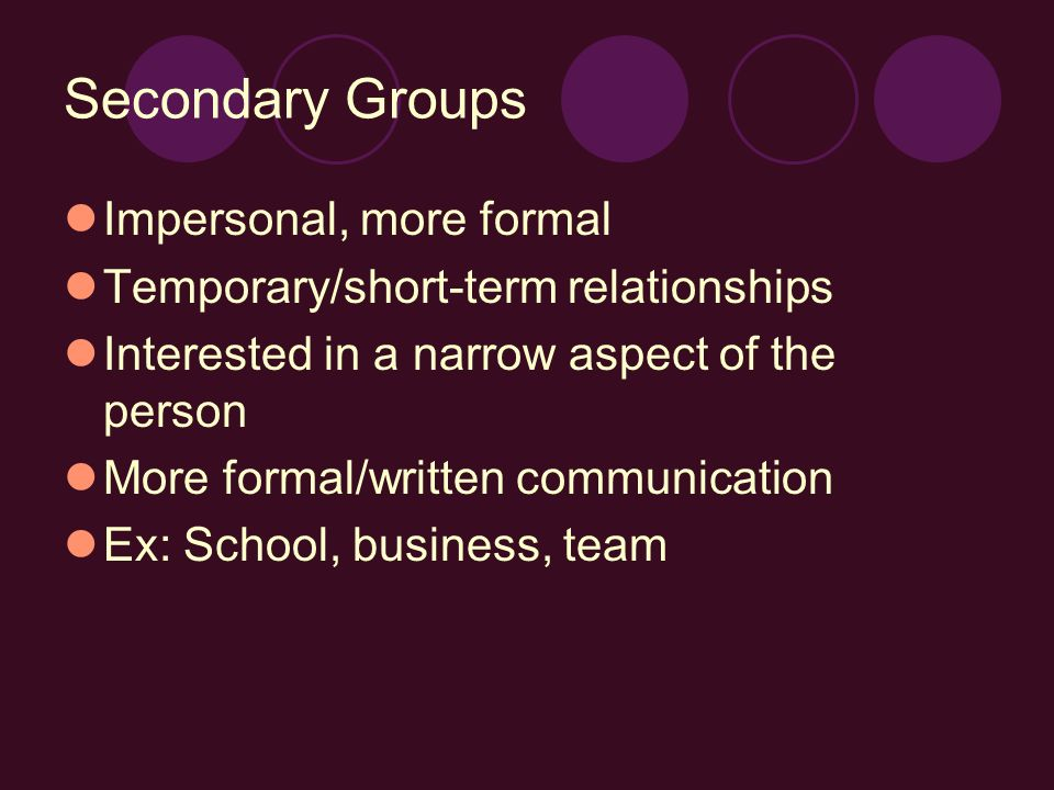 Secondary Groups Impersonal, more formal Temporary/short-term relationships Interested in a narrow aspect of the person More formal/written communicat