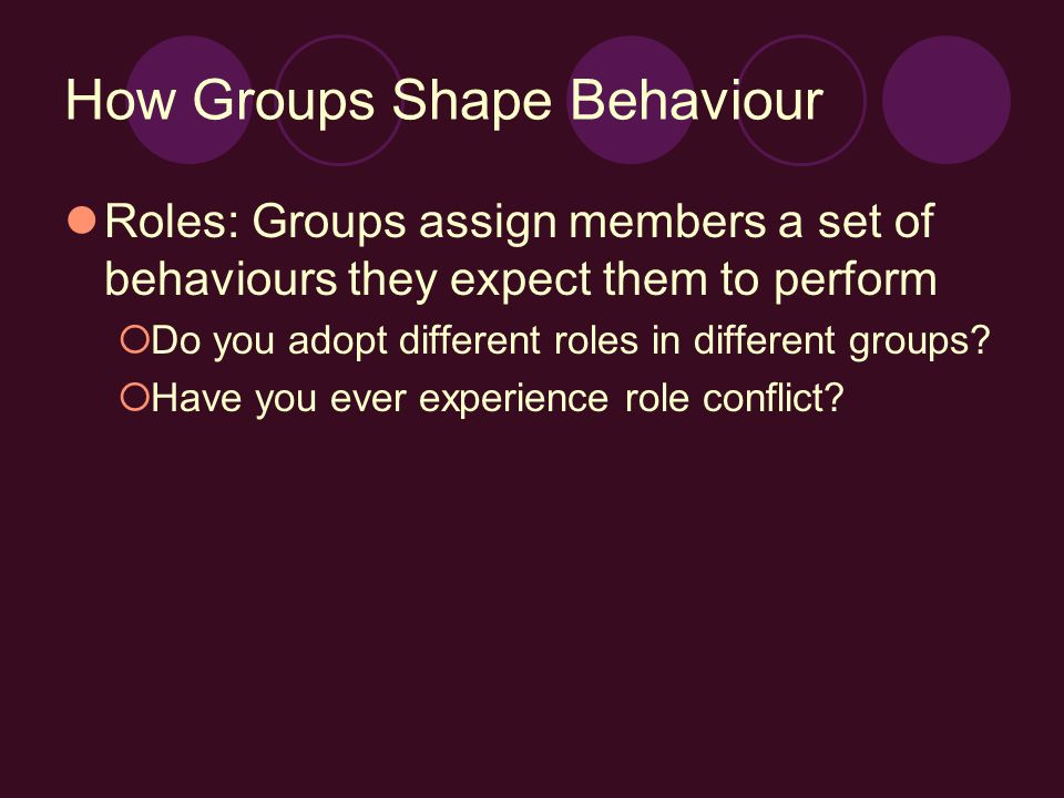 How Groups Shape Behaviour Roles: Groups assign members a set of behaviours they expect them to perform  Do you adopt different roles in different groups.