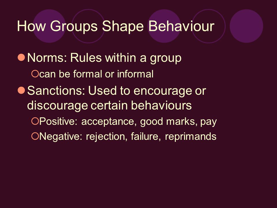 How Groups Shape Behaviour Norms: Rules within a group  can be formal or informal Sanctions: Used to encourage or discourage certain behaviours  Positive: acceptance, good marks, pay  Negative: rejection, failure, reprimands