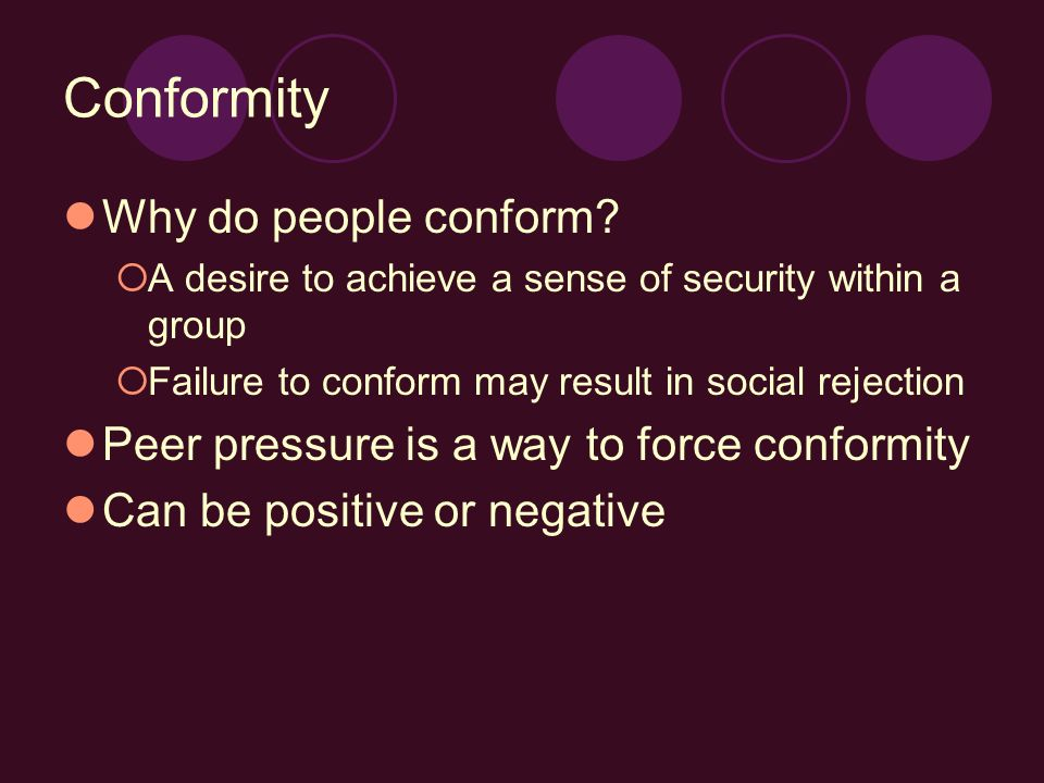 Conformity Why do people conform?  A desire to achieve a sense of security within a group  Failure to conform may result in social rejection Peer pr