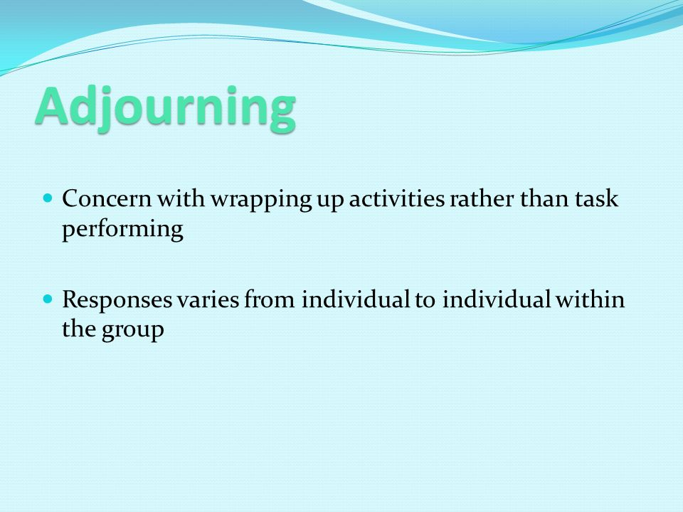 Adjourning Concern with wrapping up activities rather than task performing Responses varies from individual to individual within the group