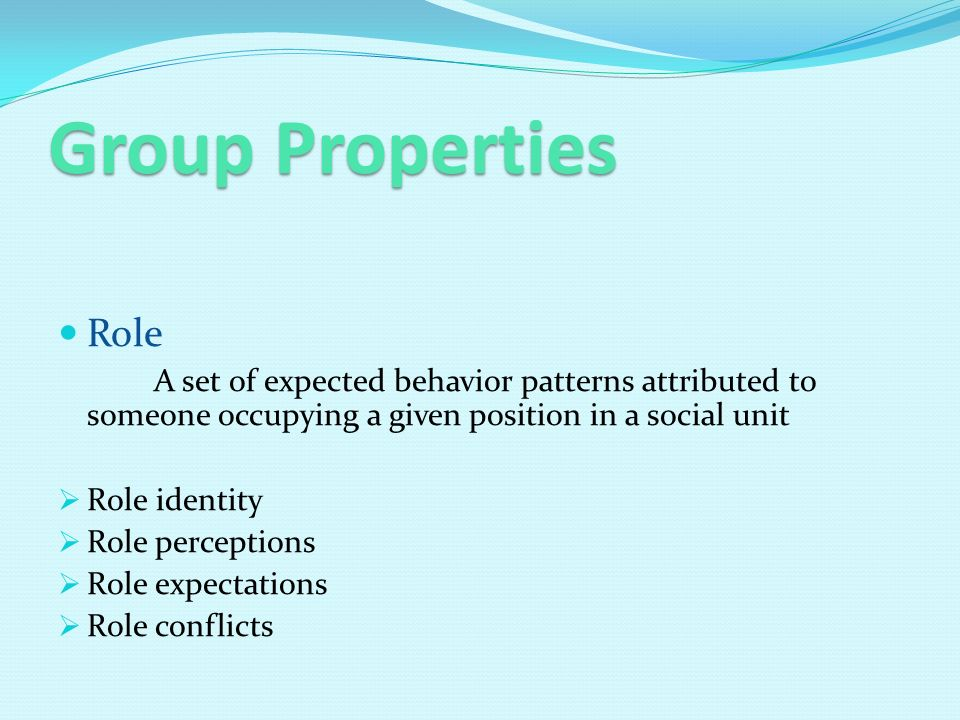 Group Properties Role A set of expected behavior patterns attributed to someone occupying a given position in a social unit RRole identity RRole perceptions RRole expectations RRole conflicts