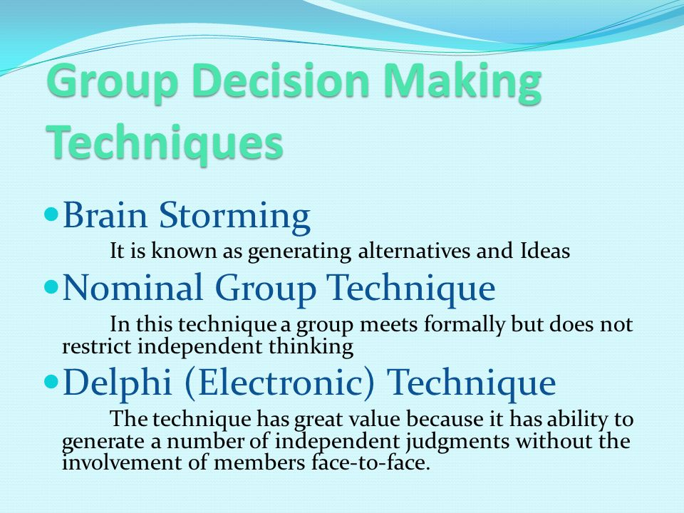 Group Decision Making Techniques Brain Storming It is known as generating alternatives and Ideas Nominal Group Technique In this technique a group meets formally but does not restrict independent thinking Delphi (Electronic) Technique The technique has great value because it has ability to generate a number of independent judgments without the involvement of members face-to-face.