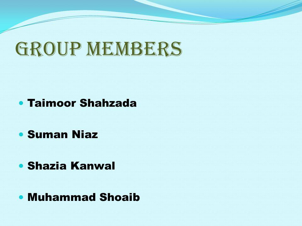 GROUP MEMBERS Taimoor Shahzada Suman Niaz Shazia Kanwal Muhammad Shoaib