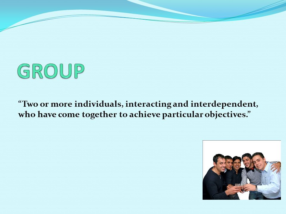 Two or more individuals, interacting and interdependent, who have come together to achieve particular objectives.