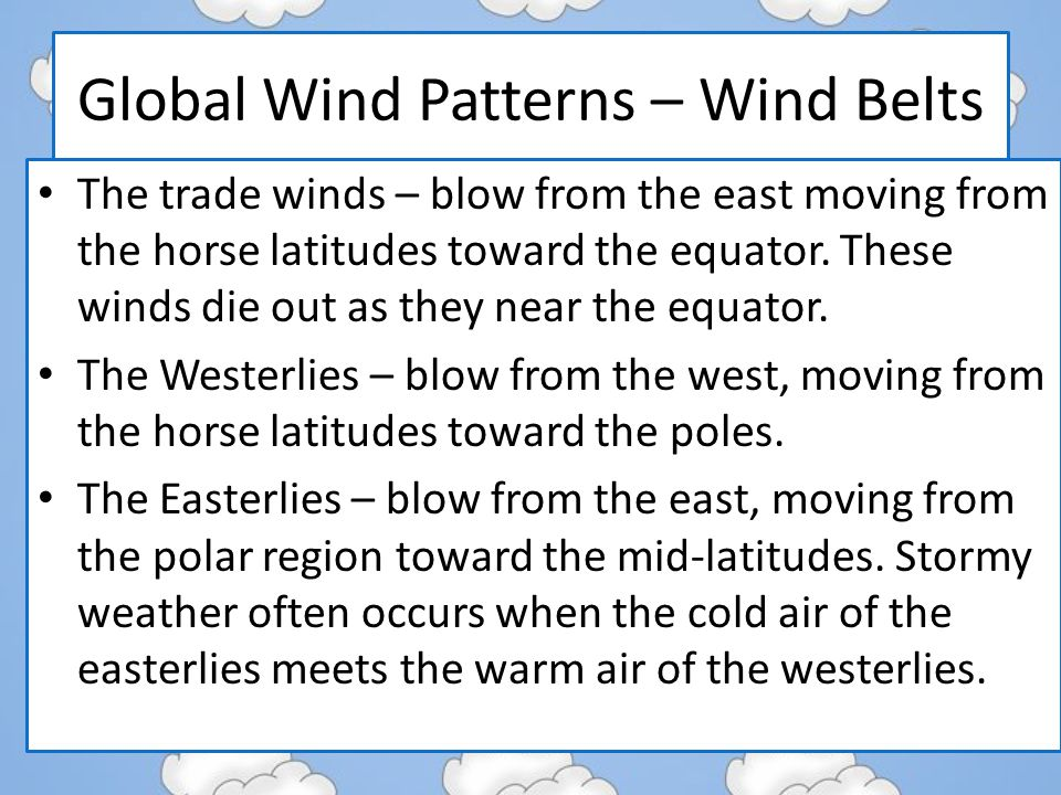 Global Wind Patterns – Wind Belts The trade winds – blow from the east moving from the horse latitudes toward the equator.