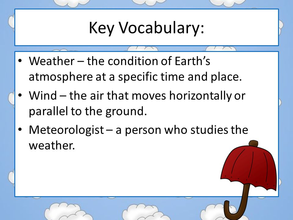 Key Vocabulary: Weather – the condition of Earth's atmosphere at a specific time and place.