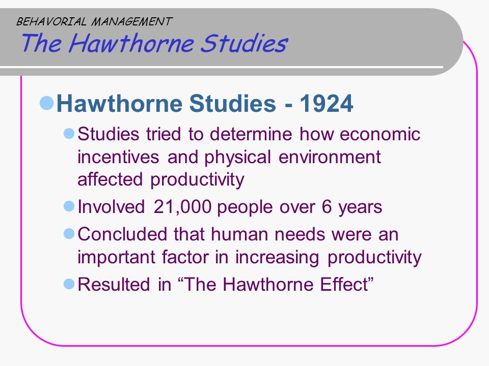 BEHAVORIAL MANAGEMENT The Hawthorne Studies Hawthorne Studies - 1924 Studies tried to determine how economic incentives and physical environment affec