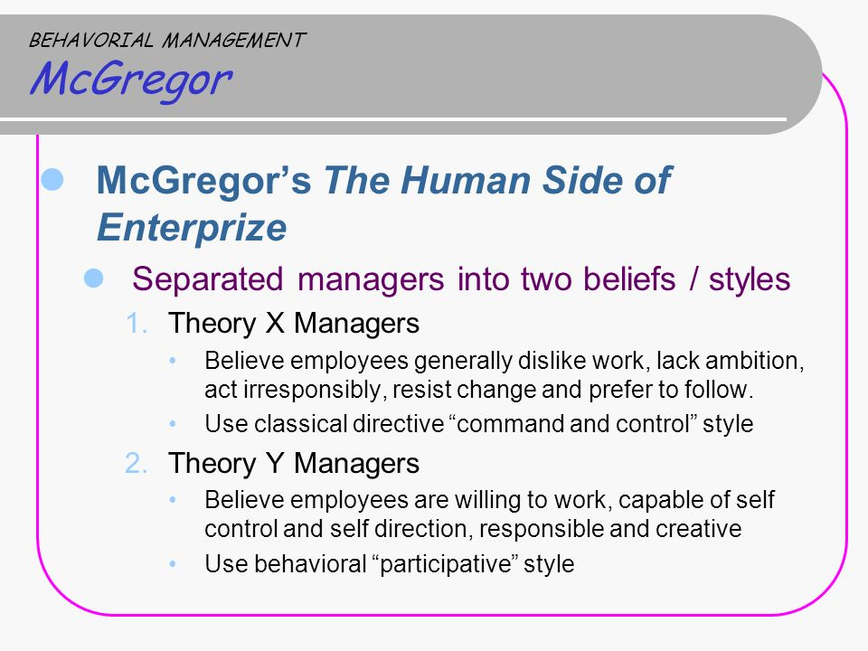 BEHAVORIAL MANAGEMENT McGregor McGregor's The Human Side of Enterprize Separated managers into two beliefs / styles 1.Theory X Managers Believe employees generally dislike work, lack ambition, act irresponsibly, resist change and prefer to follow.