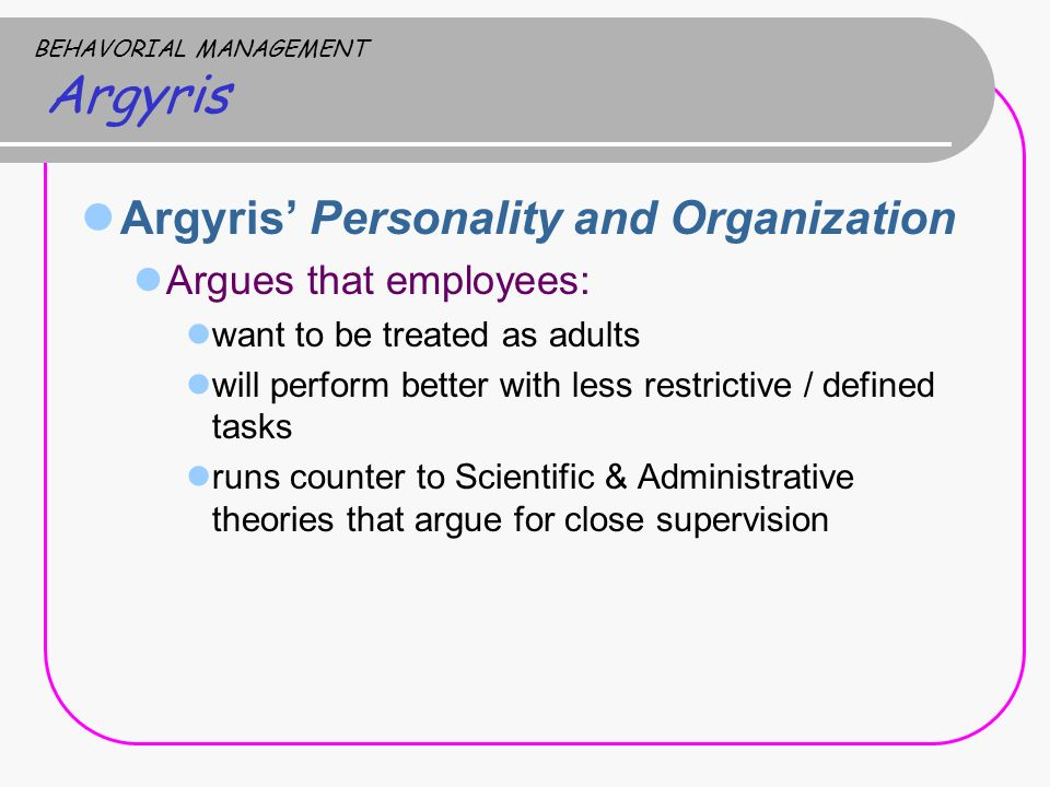 BEHAVORIAL MANAGEMENT Argyris Argyris' Personality and Organization Argues that employees: want to be treated as adults will perform better with less restrictive / defined tasks runs counter to Scientific & Administrative theories that argue for close supervision