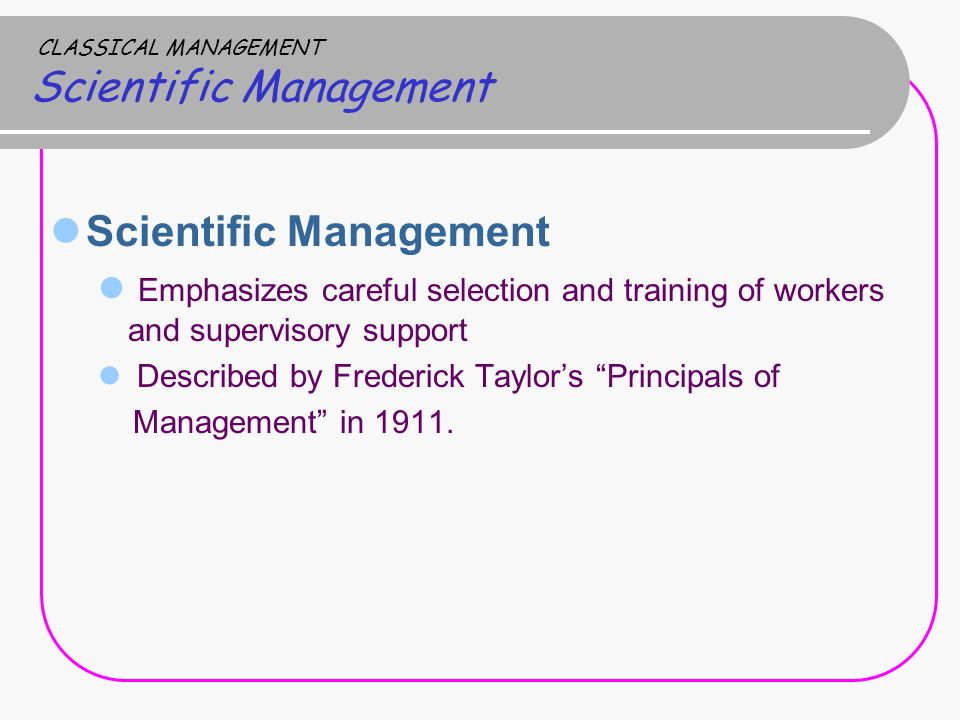 CLASSICAL MANAGEMENT Scientific Management Scientific Management Emphasizes careful selection and training of workers and supervisory support Describe