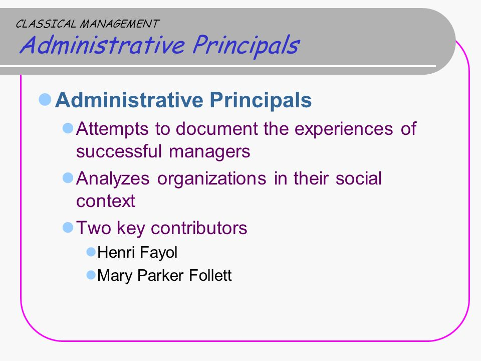 CLASSICAL MANAGEMENT Administrative Principals Administrative Principals Attempts to document the experiences of successful managers Analyzes organizations in their social context Two key contributors Henri Fayol Mary Parker Follett