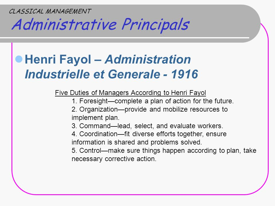 CLASSICAL MANAGEMENT Administrative Principals Henri Fayol – Administration Industrielle et Generale - 1916 Five Duties of Managers According to Henri