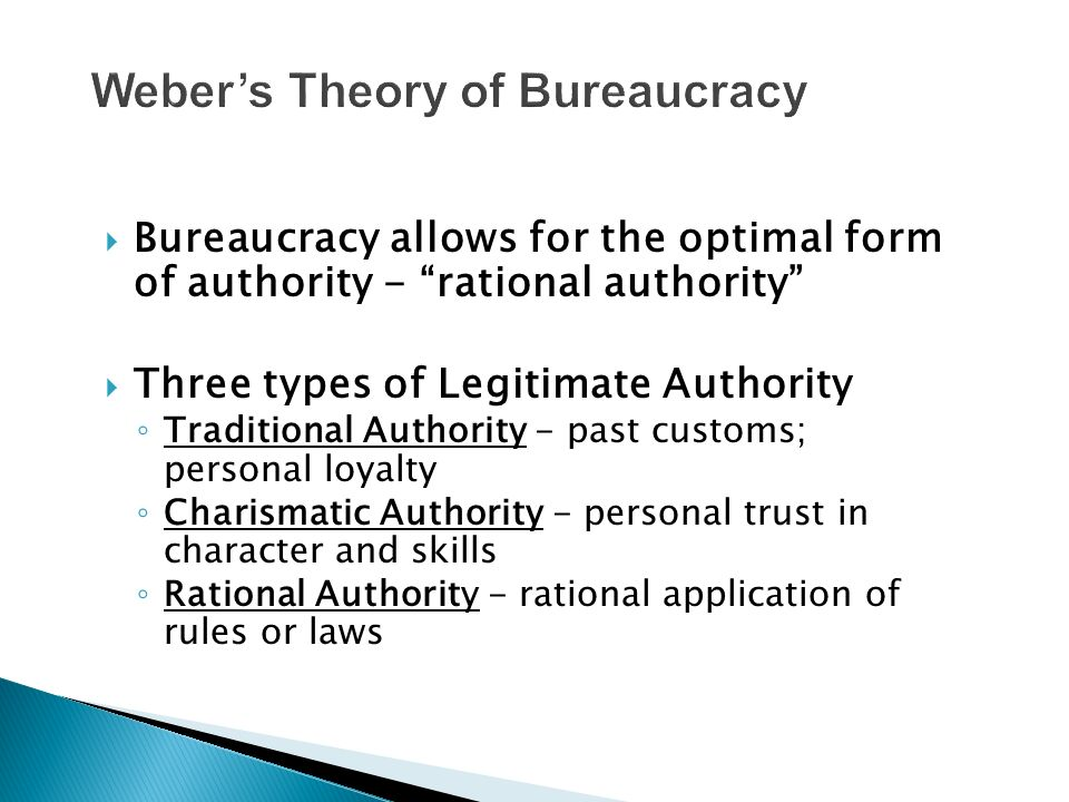  Bureaucracy allows for the optimal form of authority - rational authority  Three types of Legitimate Authority ◦ Traditional Authority - past customs; personal loyalty ◦ Charismatic Authority - personal trust in character and skills ◦ Rational Authority - rational application of rules or laws